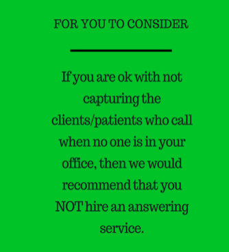 if you are ok with not capturing clients who call when no one is in your ofice, then we would not recommend that your hire an answering service