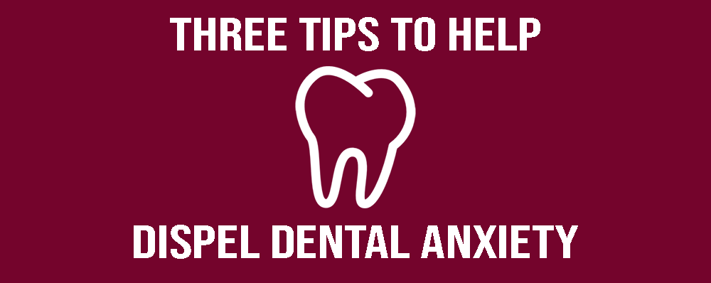Three Tips to Help Dispel Dental Anxiety