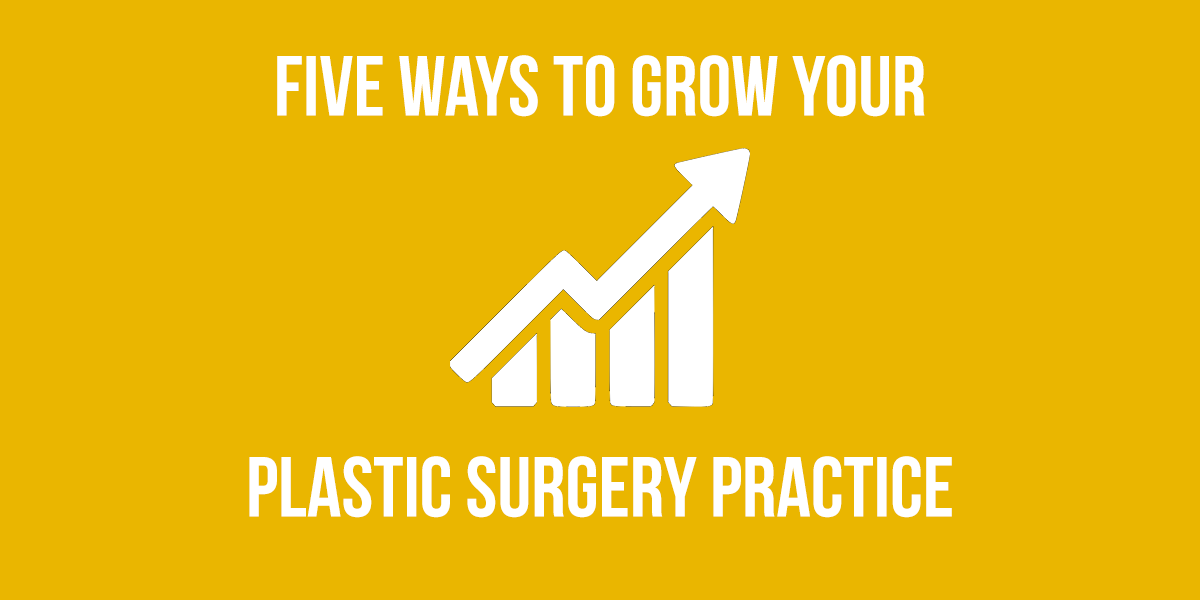 Five Ways to Grow Your Plastic Surgery Practice